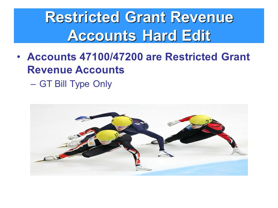 Restricted Grant Revenue Accounts Hard Edit Accounts 47100/47200 are Restricted Grant Revenue Accounts –GT Bill Type Only
