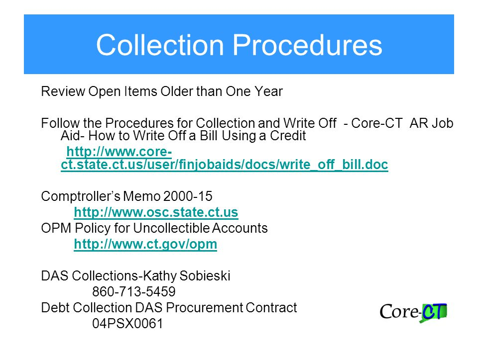 Collection Procedures Review Open Items Older than One Year Follow the Procedures for Collection and Write Off - Core-CT AR Job Aid- How to Write Off a Bill Using a Credit http://www.core- ct.state.ct.us/user/finjobaids/docs/write_off_bill.doc Comptroller's Memo 2000-15 http://www.osc.state.ct.us OPM Policy for Uncollectible Accounts http://www.ct.gov/opm DAS Collections-Kathy Sobieski 860-713-5459 Debt Collection DAS Procurement Contract 04PSX0061