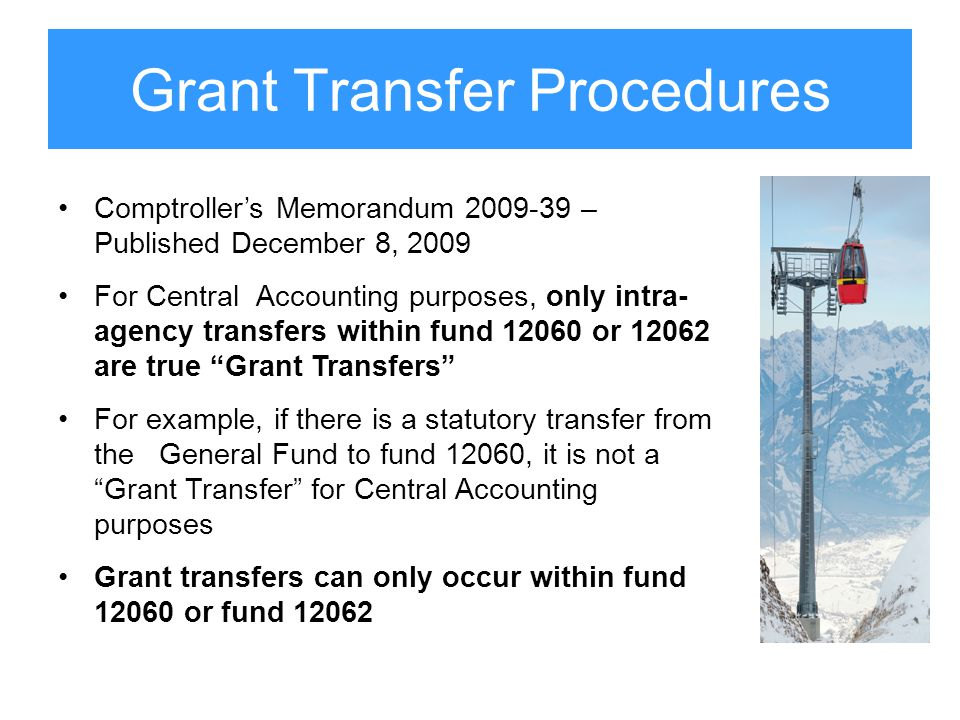Grant Transfer Procedures Comptroller's Memorandum 2009-39 – Published December 8, 2009 For Central Accounting purposes, only intra- agency transfers within fund 12060 or 12062 are true Grant Transfers For example, if there is a statutory transfer from the General Fund to fund 12060, it is not a Grant Transfer for Central Accounting purposes Grant transfers can only occur within fund 12060 or fund 12062
