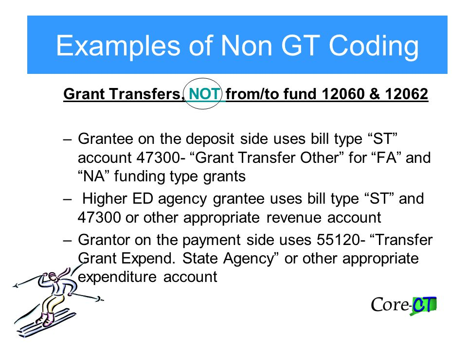Examples of Non GT Coding Grant Transfers, NOT from/to fund 12060 & 12062 –Grantee on the deposit side uses bill type ST account 47300- Grant Transfer Other for FA and NA funding type grants – Higher ED agency grantee uses bill type ST and 47300 or other appropriate revenue account –Grantor on the payment side uses 55120- Transfer Grant Expend.