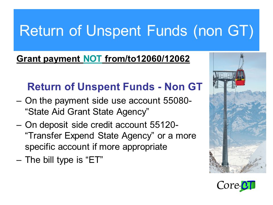 Return of Unspent Funds (non GT) Grant payment NOT from/to12060/12062 Return of Unspent Funds - Non GT –On the payment side use account 55080- State Aid Grant State Agency –On deposit side credit account 55120- Transfer Expend State Agency or a more specific account if more appropriate –The bill type is ET