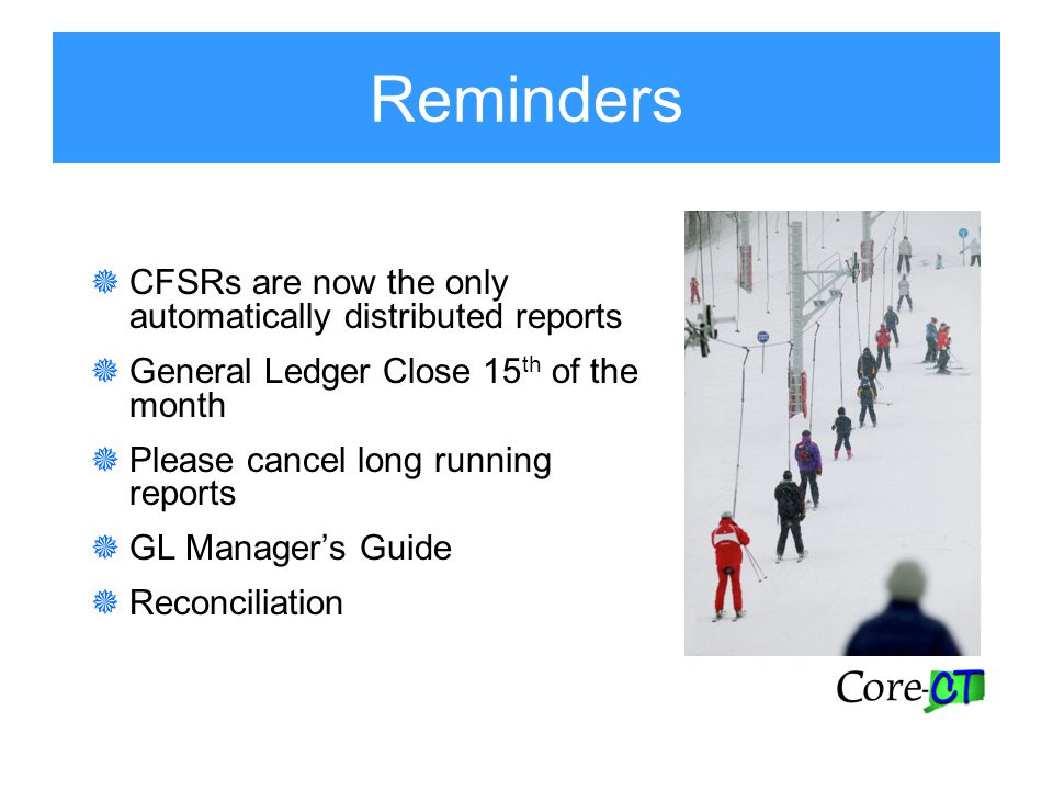 Reminders  CFSRs are now the only automatically distributed reports  General Ledger Close 15 th of the month  Please cancel long running reports  GL Manager's Guide  Reconciliation