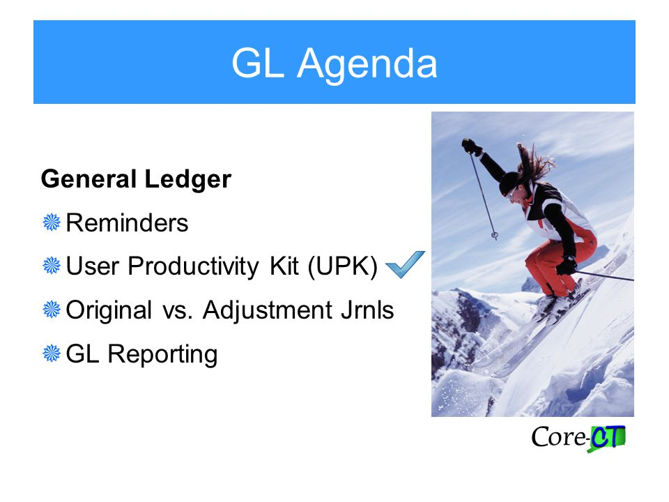 GL Agenda General Ledger  Reminders  User Productivity Kit (UPK)  Original vs.