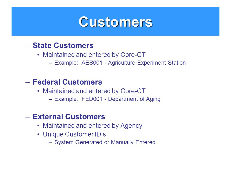 –State Customers Maintained and entered by Core-CT –Example: AES001 - Agriculture Experiment Station –Federal Customers Maintained and entered by Core-CT –Example: FED001 - Department of Aging –External Customers Maintained and entered by Agency Unique Customer ID's –System Generated or Manually Entered Customers