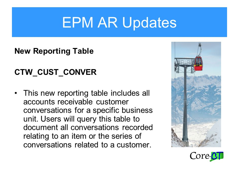 EPM AR Updates New Reporting Table CTW_CUST_CONVER This new reporting table includes all accounts receivable customer conversations for a specific business unit.