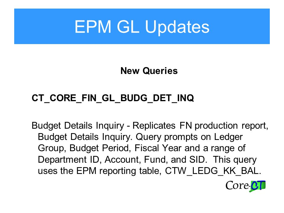 EPM GL Updates New Queries CT_CORE_FIN_GL_BUDG_DET_INQ Budget Details Inquiry - Replicates FN production report, Budget Details Inquiry.