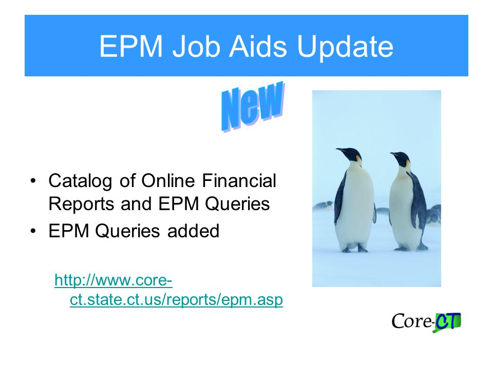 EPM Job Aids Update Catalog of Online Financial Reports and EPM Queries EPM Queries added http://www.core- ct.state.ct.us/reports/epm.asp