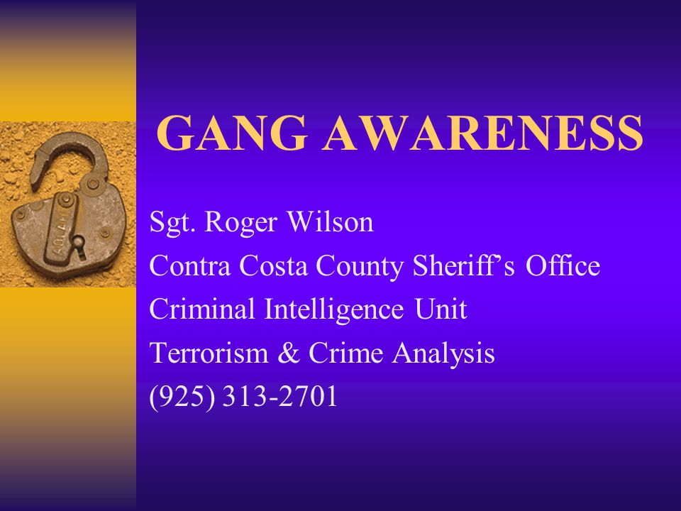 GANG AWARENESS Sgt. Roger Wilson Contra Costa County Sheriff's Office Criminal Intelligence Unit Terrorism & Crime Analysis (925) 313-2701