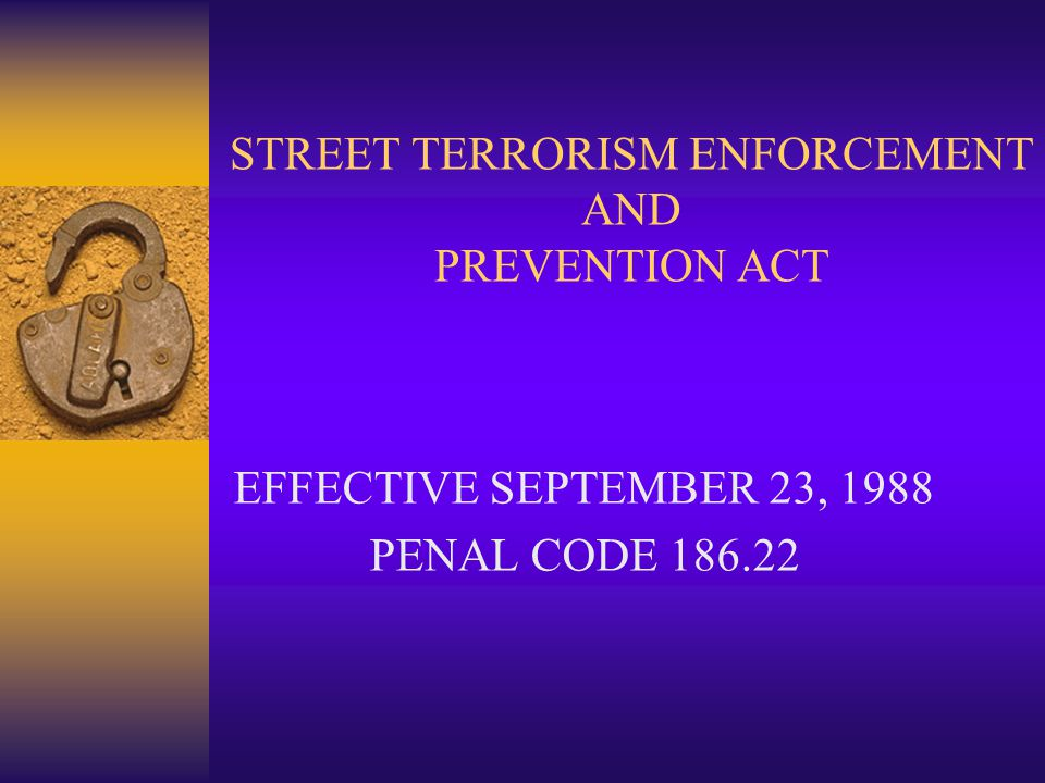 STREET TERRORISM ENFORCEMENT AND PREVENTION ACT EFFECTIVE SEPTEMBER 23, 1988 PENAL CODE 186.22