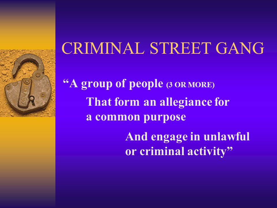 "CRIMINAL STREET GANG ""A group of people (3 OR MORE) That form an allegiance for a common purpose And engage in unlawful or criminal activity"""