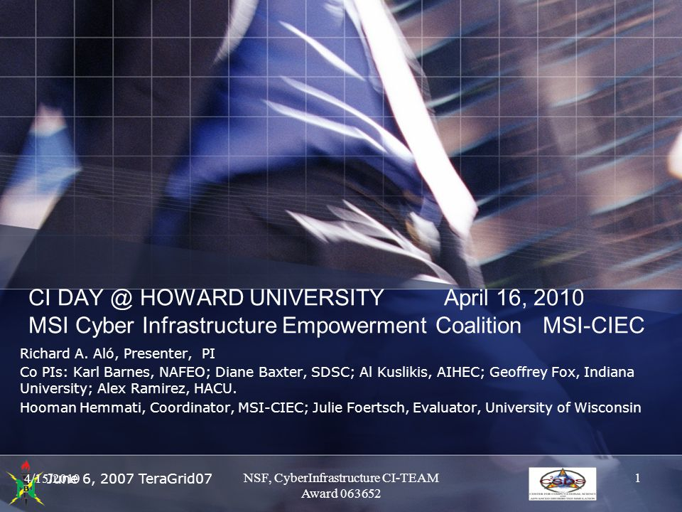 June 6, 2007 TeraGrid07 CI DAY @ HOWARD UNIVERSITY April 16, 2010 MSI Cyber Infrastructure Empowerment Coalition MSI-CIEC Richard A. Aló, Presenter, P
