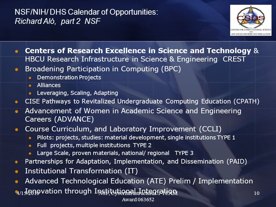 NSF/NIH/ DHS Calendar of Opportunities: Richard Aló, part 2 NSF Centers of Research Excellence in Science and Technology & HBCU Research Infrastructure in Science & Engineering CREST Broadening Participation in Computing (BPC) Demonstration Projects Alliances Leveraging, Scaling, Adapting CISE Pathways to Revitalized Undergraduate Computing Education (CPATH) Advancement of Women in Academic Science and Engineering Careers (ADVANCE) Course Curriculum, and Laboratory Improvement (CCLI) Pilots: projects, studies: material development, single institutions TYPE 1 Full projects, multiple institutions TYPE 2 Large Scale, proven materials, national/ regional TYPE 3 Partnerships for Adaptation, Implementation, and Dissemination (PAID) Institutional Transformation (IT) Advanced Technological Education (ATE) Prelim / Implementation Innovation through Institutional Integration 4/15/2010NSF, CyberInfrastructure CI-TEAM Award 063652 10