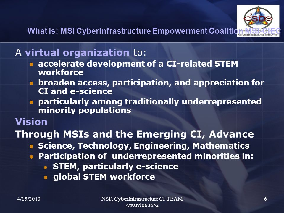 4/15/2010NSF, CyberInfrastructure CI-TEAM Award 063652 6 What is: MSI CyberInfrastructure Empowerment Coalition MSI-CIEC A virtual organization to: accelerate development of a CI-related STEM workforce broaden access, participation, and appreciation for CI and e-science particularly among traditionally underrepresented minority populations Vision Through MSIs and the Emerging CI, Advance Science, Technology, Engineering, Mathematics Participation of underrepresented minorities in: STEM, particularly e-science global STEM workforce