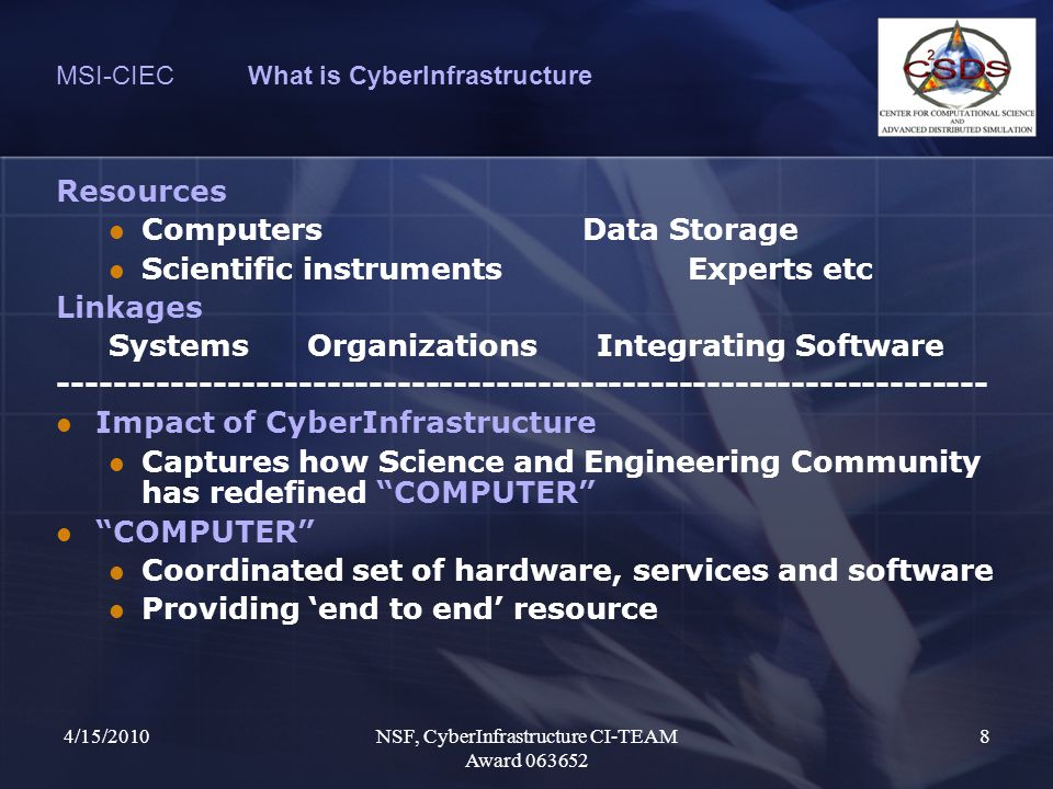 4/15/2010NSF, CyberInfrastructure CI-TEAM Award 063652 8 MSI-CIEC What is CyberInfrastructure Resources ComputersData Storage Scientific instrumentsExperts etc Linkages Systems Organizations Integrating Software ------------------------------------------------------------------ Impact of CyberInfrastructure Captures how Science and Engineering Community has redefined COMPUTER COMPUTER Coordinated set of hardware, services and software Providing 'end to end' resource