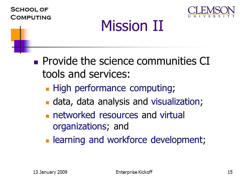 School of Computing 13 January 2009Enterprise Kickoff15 Mission II Provide the science communities CI tools and services: High performance computing; data, data analysis and visualization; networked resources and virtual organizations; and learning and workforce development;