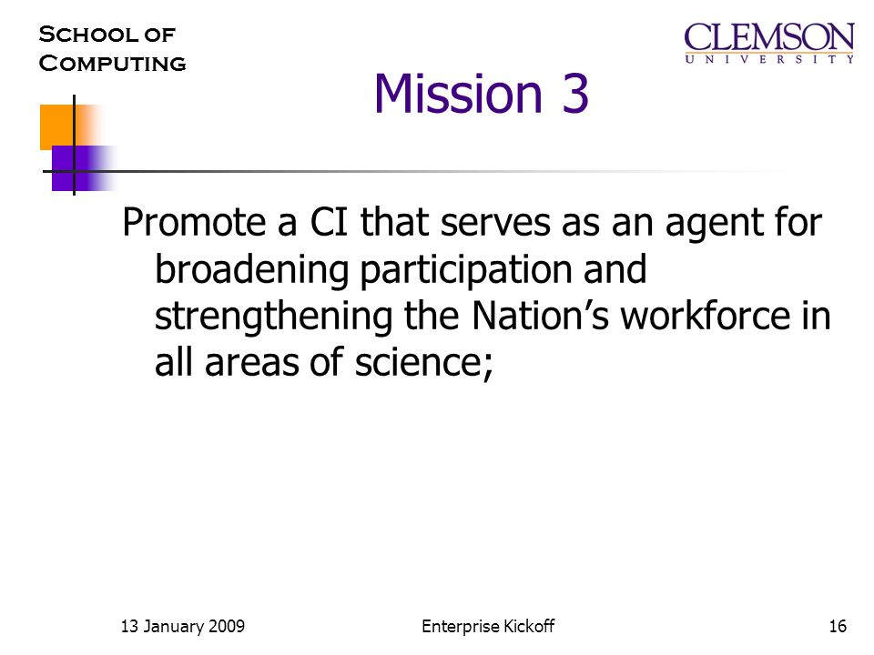 School of Computing 13 January 2009Enterprise Kickoff16 Mission 3 Promote a CI that serves as an agent for broadening participation and strengthening the Nation's workforce in all areas of science;