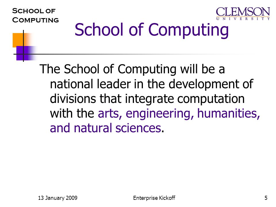 School of Computing 13 January 2009Enterprise Kickoff5 School of Computing The School of Computing will be a national leader in the development of divisions that integrate computation with the arts, engineering, humanities, and natural sciences.