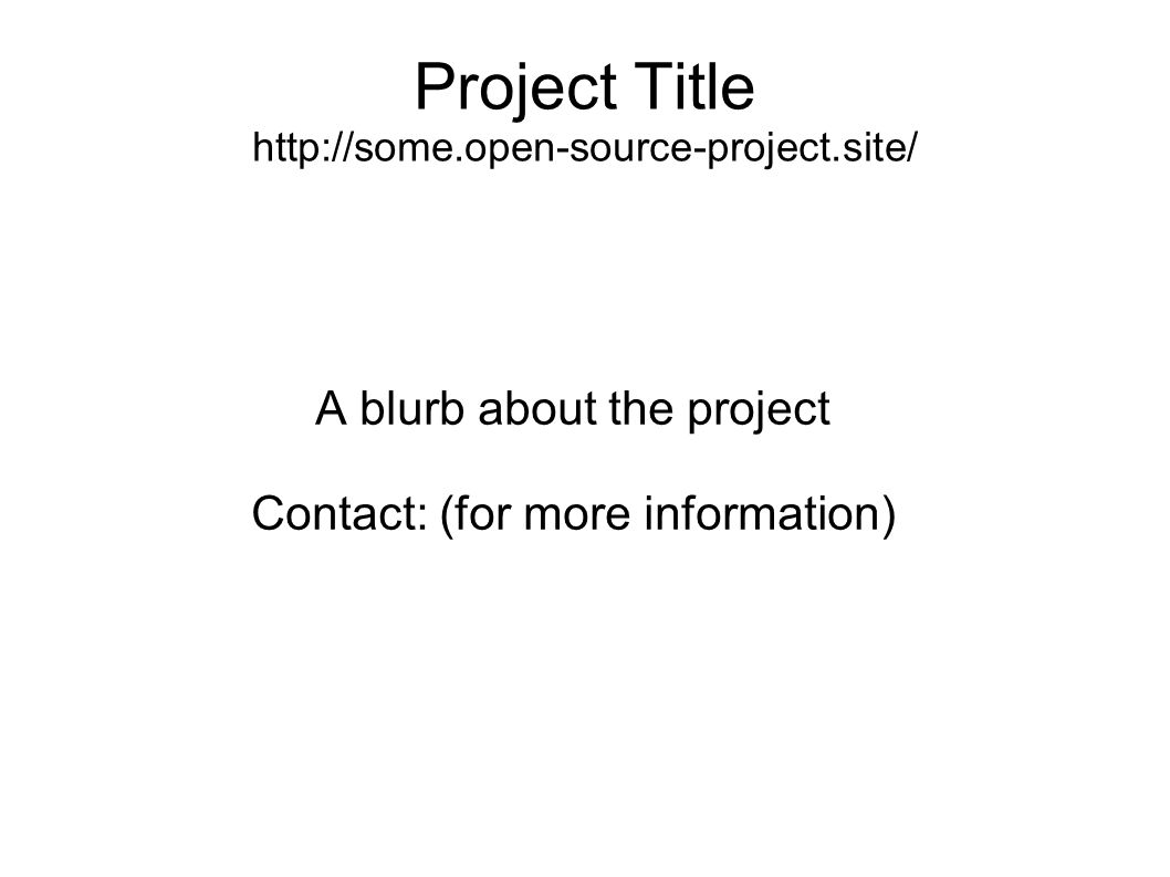 Project Title http://some.open-source-project.site/ A blurb about the project Contact: (for more information)