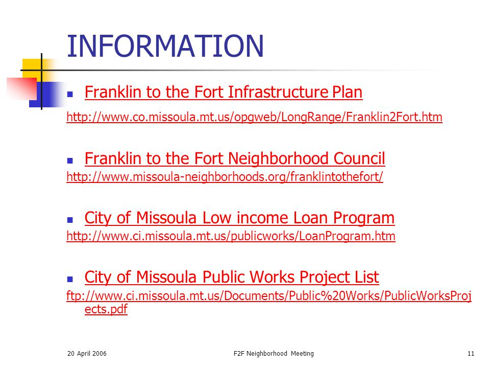 20 April 2006F2F Neighborhood Meeting11 INFORMATION Franklin to the Fort Infrastructure Plan http://www.co.missoula.mt.us/opgweb/LongRange/Franklin2Fort.htm Franklin to the Fort Neighborhood Council http://www.missoula-neighborhoods.org/franklintothefort/ City of Missoula Low income Loan Program http://www.ci.missoula.mt.us/publicworks/LoanProgram.htm City of Missoula Public Works Project List ftp://www.ci.missoula.mt.us/Documents/Public%20Works/PublicWorksProj ects.pdf
