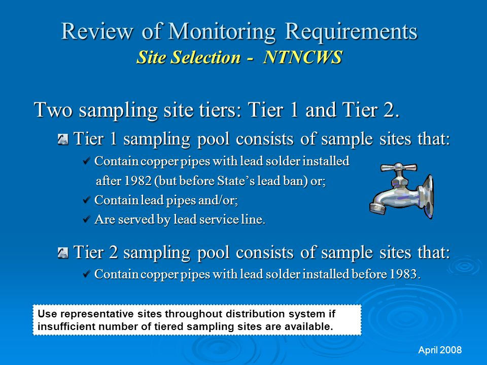 April 2008 Review of Monitoring Requirements Site Selection - NTNCWS Two sampling site tiers: Tier 1 and Tier 2.