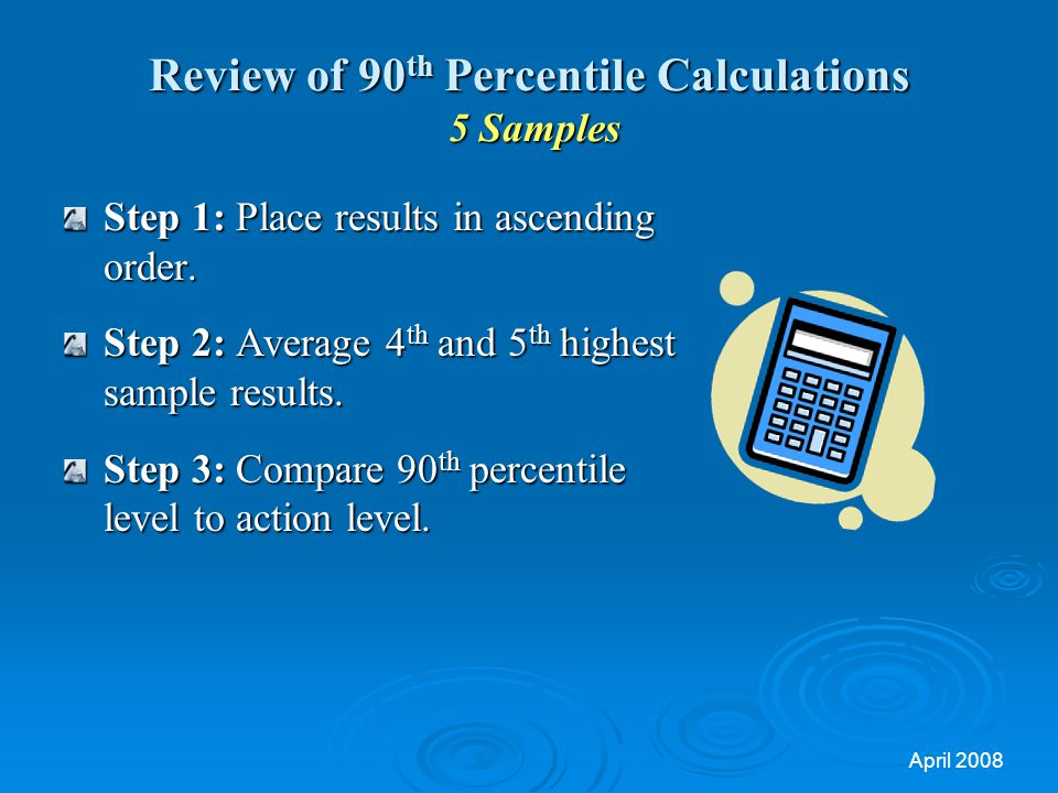 April 2008 Review of 90 th Percentile Calculations 5 Samples Step 1: Place results in ascending order.