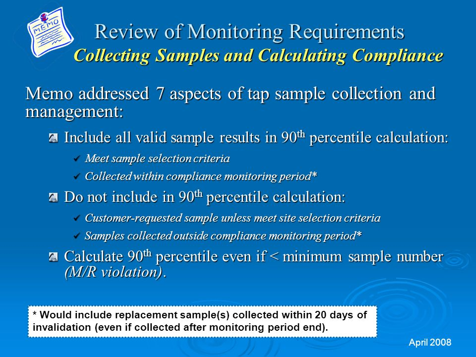 April 2008 Review of Monitoring Requirements Collecting Samples and Calculating Compliance Review of Monitoring Requirements Collecting Samples and Calculating Compliance Memo addressed 7 aspects of tap sample collection and management: Include all valid sample results in 90 th percentile calculation: Meet sample selection criteria Meet sample selection criteria Collected within compliance monitoring period* Collected within compliance monitoring period* Do not include in 90 th percentile calculation: Customer-requested sample unless meet site selection criteria Customer-requested sample unless meet site selection criteria Samples collected outside compliance monitoring period* Samples collected outside compliance monitoring period* Calculate 90 th percentile even if < minimum sample number (M/R violation).
