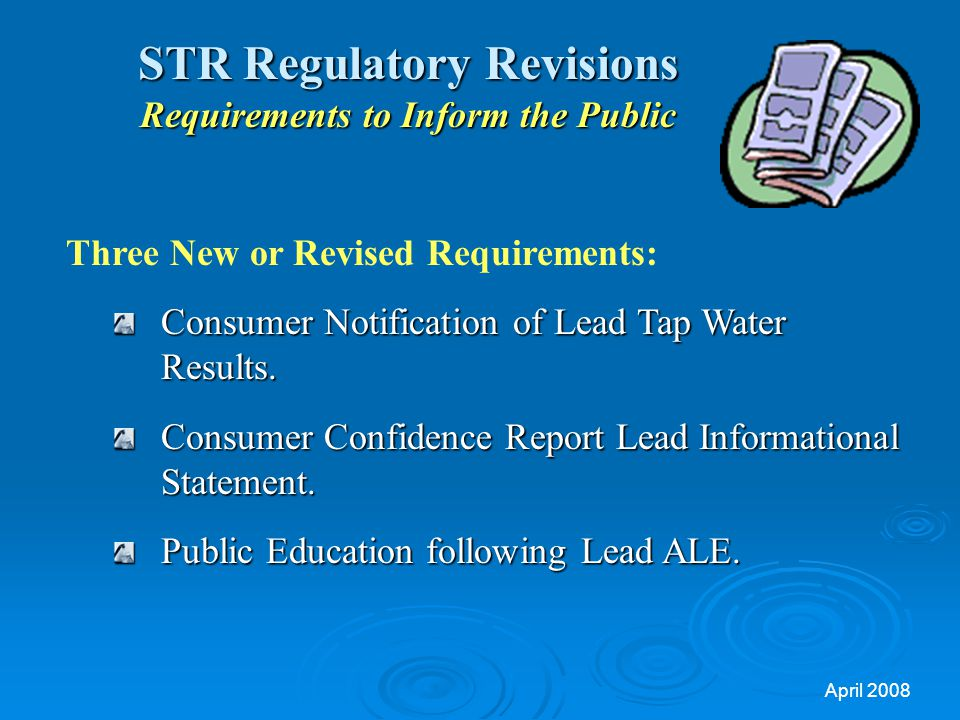 April 2008 STR Regulatory Revisions Requirements to Inform the Public Three New or Revised Requirements: Consumer Notification of Lead Tap Water Results.