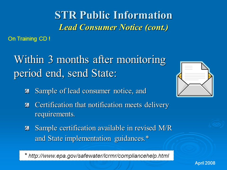 April 2008 STR Public Information Lead Consumer Notice (cont.) Within 3 months after monitoring period end, send State: Sample of lead consumer notice, and Certification that notification meets delivery requirements.