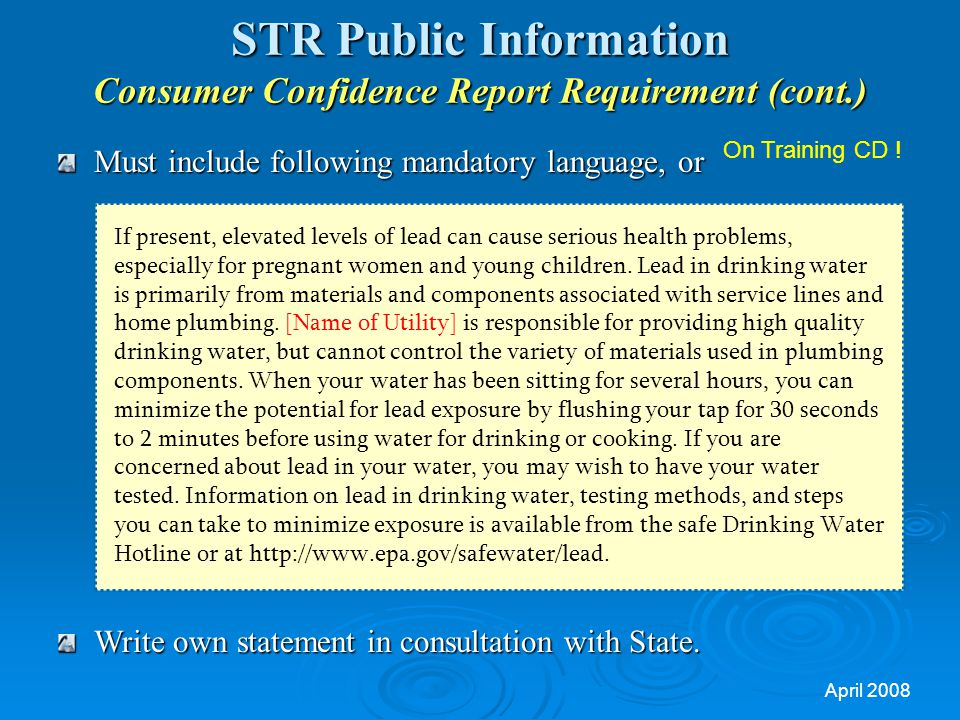 April 2008 STR Public Information Consumer Confidence Report Requirement (cont.) Must include following mandatory language, or Write own statement in consultation with State.