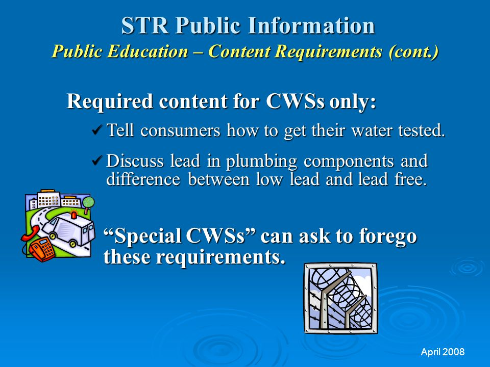 April 2008 STR Public Information Public Education – Content Requirements (cont.) STR Public Information Public Education – Content Requirements (cont.) Required content for CWSs only: Tell consumers how to get their water tested.