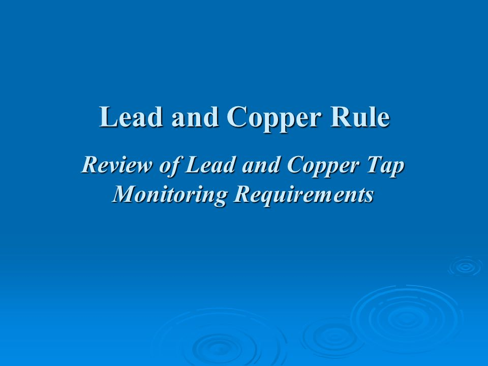 Lead and Copper Rule Review of Lead and Copper Tap Monitoring Requirements