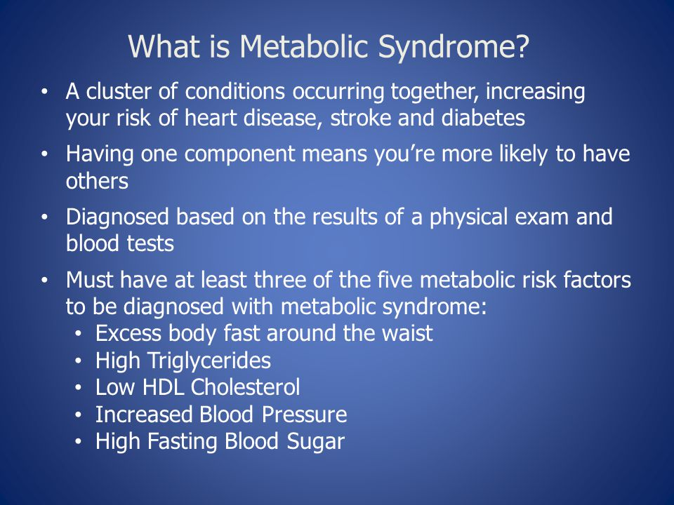 What is Metabolic Syndrome? A cluster of conditions occurring together, increasing your risk of heart disease, stroke and diabetes Having one componen