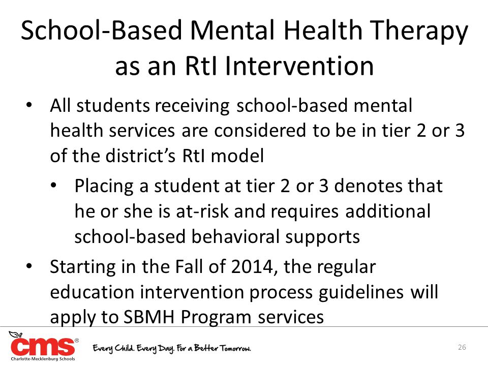 School-Based Mental Health Therapy as an RtI Intervention 26 All students receiving school-based mental health services are considered to be in tier 2 or 3 of the district's RtI model Placing a student at tier 2 or 3 denotes that he or she is at-risk and requires additional school-based behavioral supports Starting in the Fall of 2014, the regular education intervention process guidelines will apply to SBMH Program services