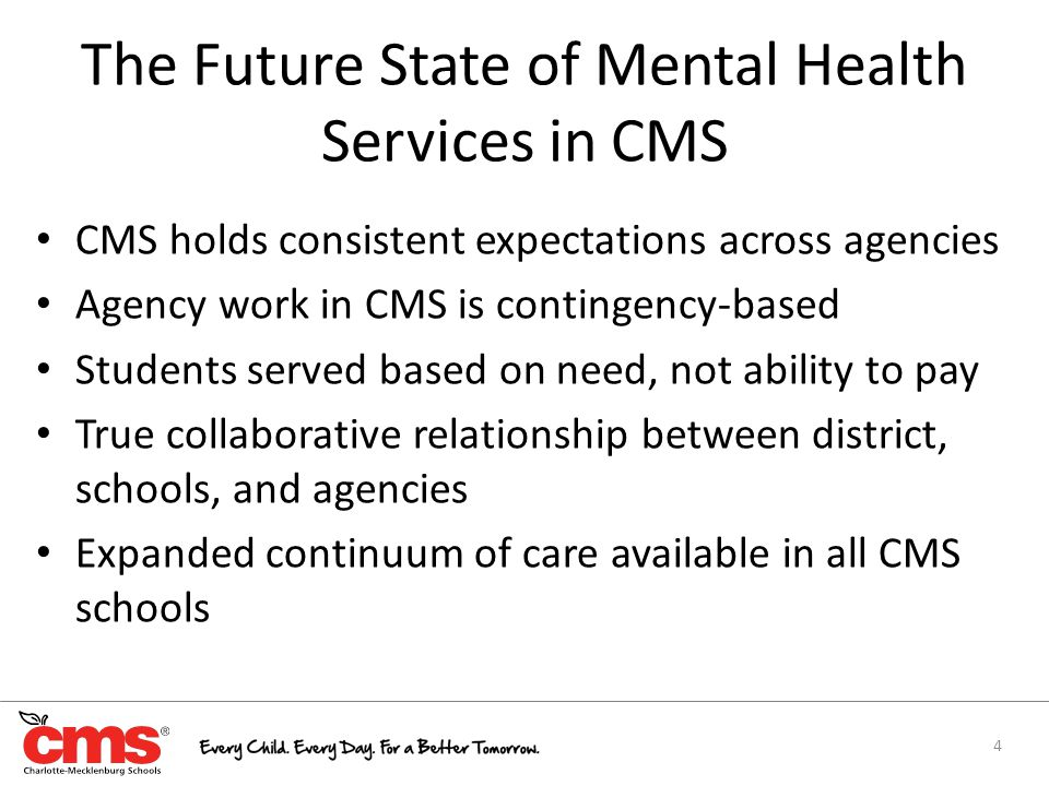 The Future State of Mental Health Services in CMS CMS holds consistent expectations across agencies Agency work in CMS is contingency-based Students served based on need, not ability to pay True collaborative relationship between district, schools, and agencies Expanded continuum of care available in all CMS schools 4