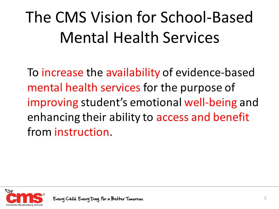 The CMS Vision for School-Based Mental Health Services To increase the availability of evidence-based mental health services for the purpose of improving student's emotional well-being and enhancing their ability to access and benefit from instruction.