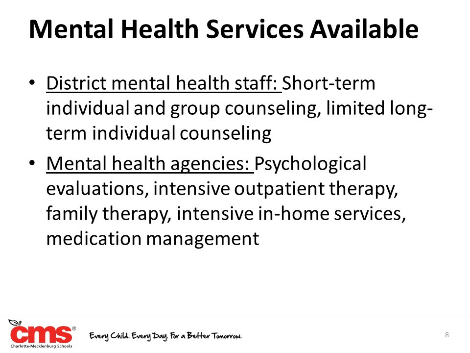 Mental Health Services Available District mental health staff: Short-term individual and group counseling, limited long- term individual counseling Mental health agencies: Psychological evaluations, intensive outpatient therapy, family therapy, intensive in-home services, medication management 8