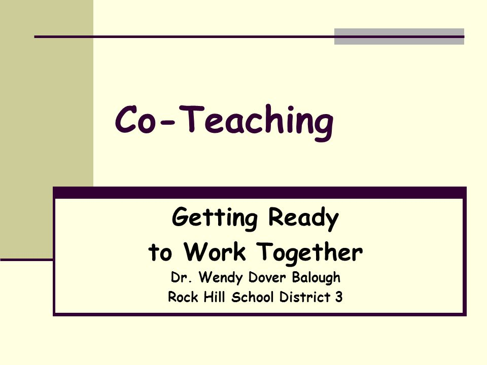 Co-Teaching Getting Ready to Work Together Dr. Wendy Dover Balough Rock Hill School District 3