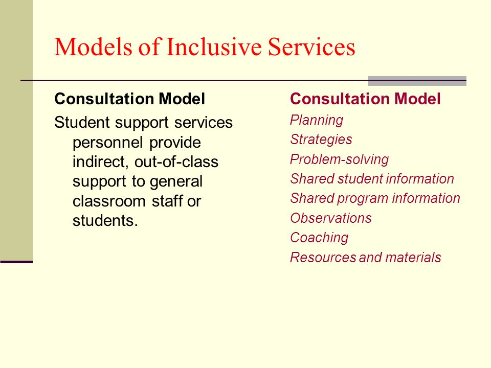 Models of Inclusive Services Consultation Model Student support services personnel provide indirect, out-of-class support to general classroom staff o