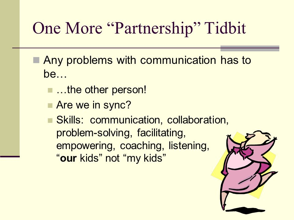 """One More """"Partnership"""" Tidbit Any problems with communication has to be… …the other person! Are we in sync? Skills: communication, collaboration, prob"""