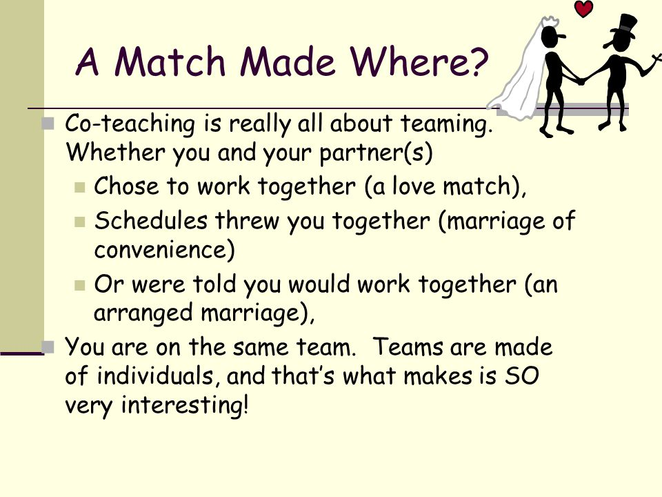A Match Made Where? Co-teaching is really all about teaming. Whether you and your partner(s) Chose to work together (a love match), Schedules threw yo