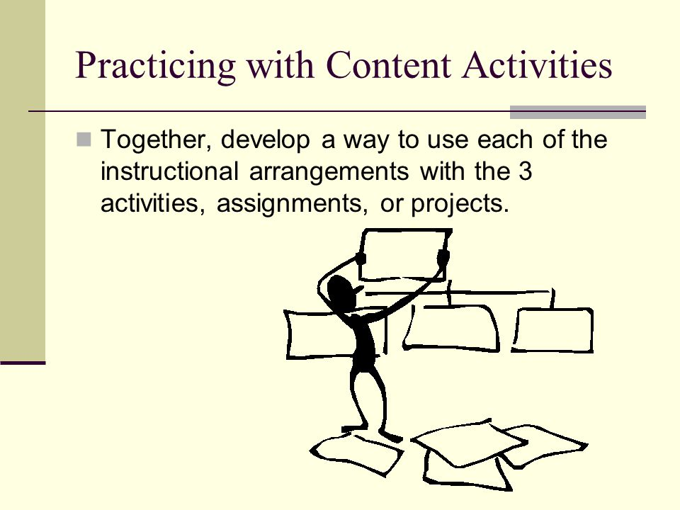 Practicing with Content Activities Together, develop a way to use each of the instructional arrangements with the 3 activities, assignments, or projec