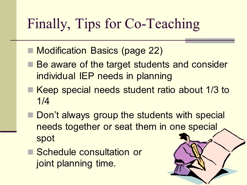 Finally, Tips for Co-Teaching Modification Basics (page 22) Be aware of the target students and consider individual IEP needs in planning Keep special