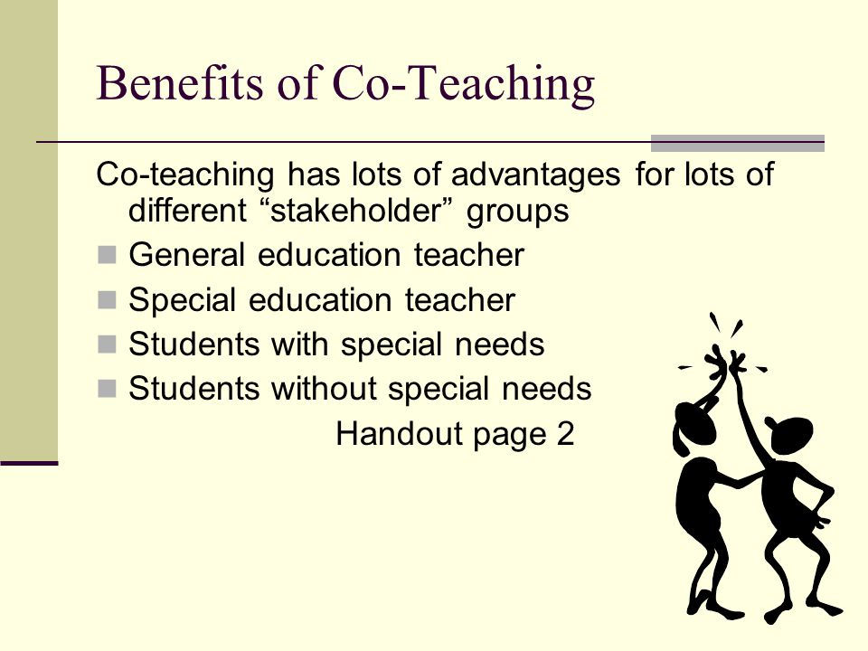"""Benefits of Co-Teaching Co-teaching has lots of advantages for lots of different """"stakeholder"""" groups General education teacher Special education teac"""