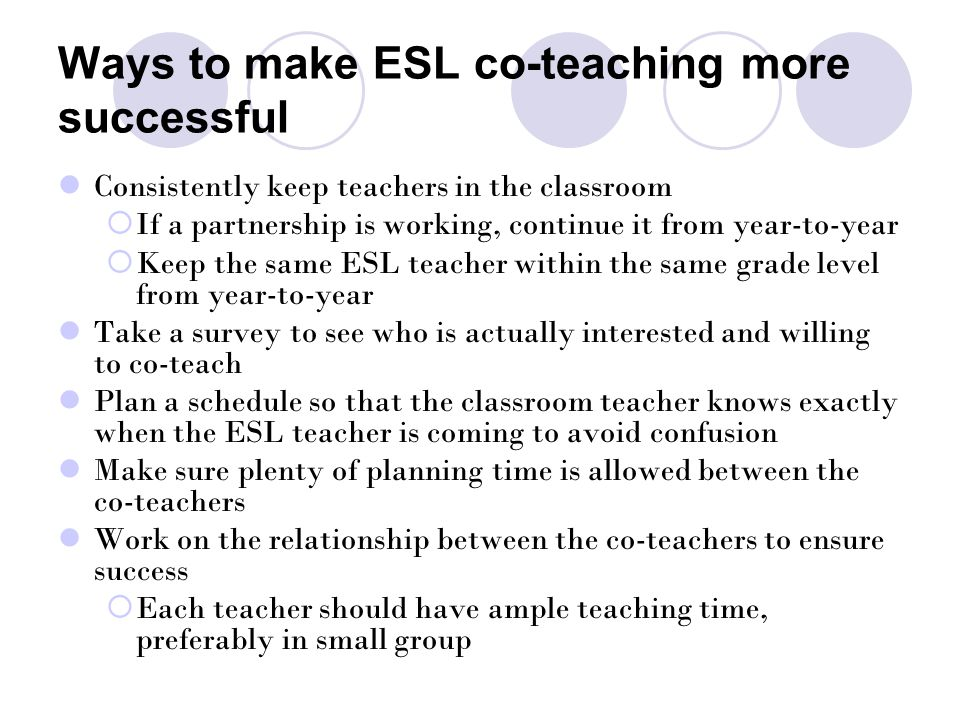 Ways to make ESL co-teaching more successful Consistently keep teachers in the classroom  If a partnership is working, continue it from year-to-year  Keep the same ESL teacher within the same grade level from year-to-year Take a survey to see who is actually interested and willing to co-teach Plan a schedule so that the classroom teacher knows exactly when the ESL teacher is coming to avoid confusion Make sure plenty of planning time is allowed between the co-teachers Work on the relationship between the co-teachers to ensure success  Each teacher should have ample teaching time, preferably in small group