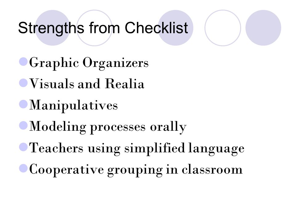 Strengths from Checklist Graphic Organizers Visuals and Realia Manipulatives Modeling processes orally Teachers using simplified language Cooperative grouping in classroom