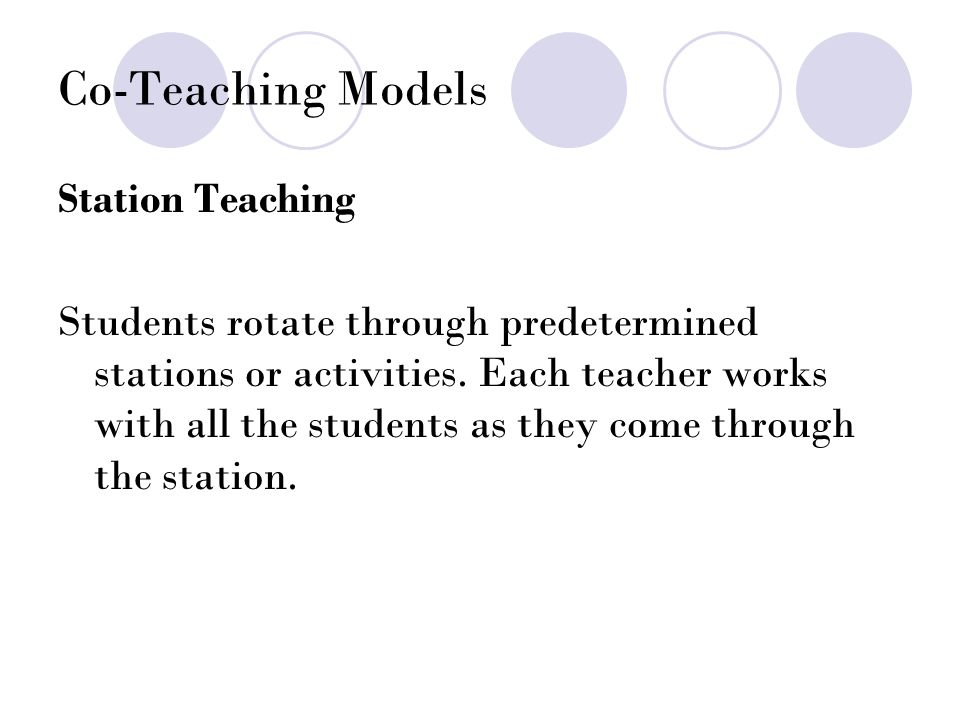 Co-Teaching Models Station Teaching Students rotate through predetermined stations or activities.