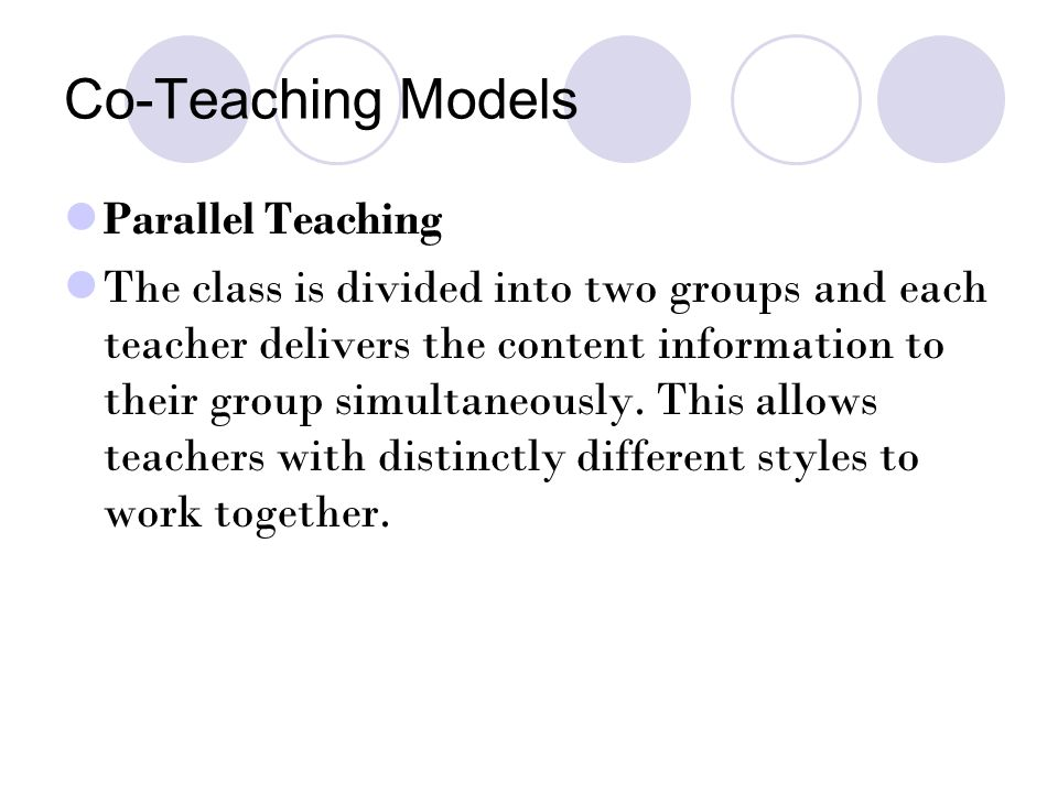 Co-Teaching Models Parallel Teaching The class is divided into two groups and each teacher delivers the content information to their group simultaneously.