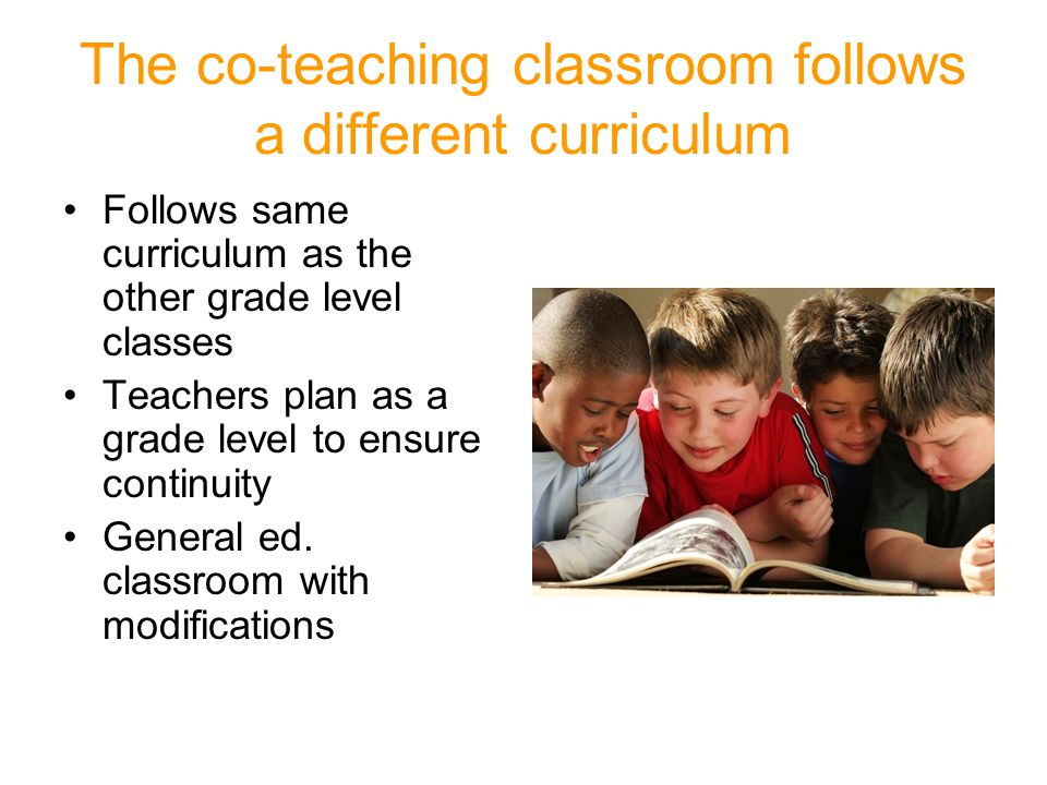 The co-teaching classroom follows a different curriculum Follows same curriculum as the other grade level classes Teachers plan as a grade level to ensure continuity General ed.