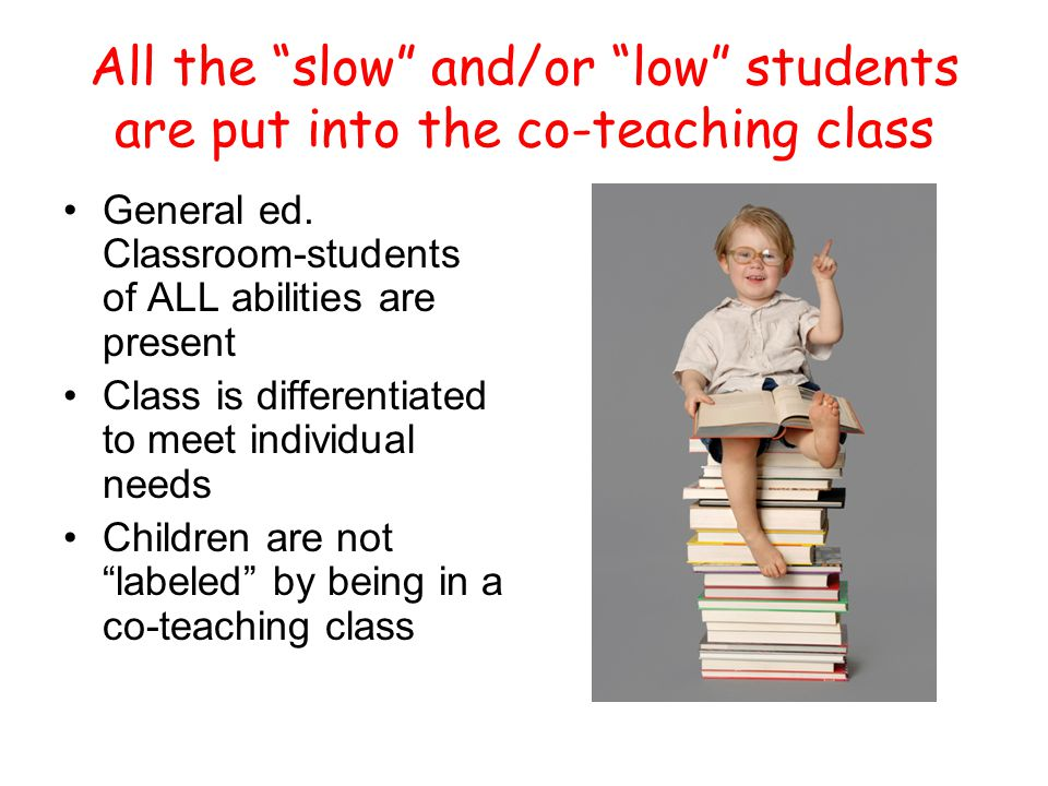 All the slow and/or low students are put into the co-teaching class General ed.