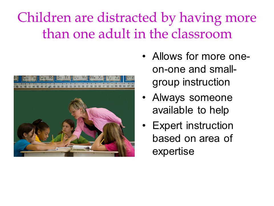 Children are distracted by having more than one adult in the classroom Allows for more one- on-one and small- group instruction Always someone available to help Expert instruction based on area of expertise